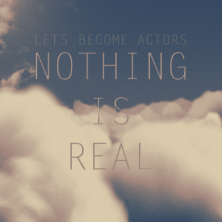 Let&#8217;s Become Actors <br />Nothing Is Real