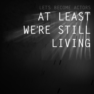 Let&#8217;s Become Actors <br />At Least We&#8217;re Still Living